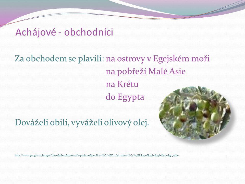 Achájové - obchodníci Za obchodem se plavili: na ostrovy v Egejském moři na pobřeží Malé Asie na Krétu do Egypta Dováželi obilí, vyváželi olivový olej