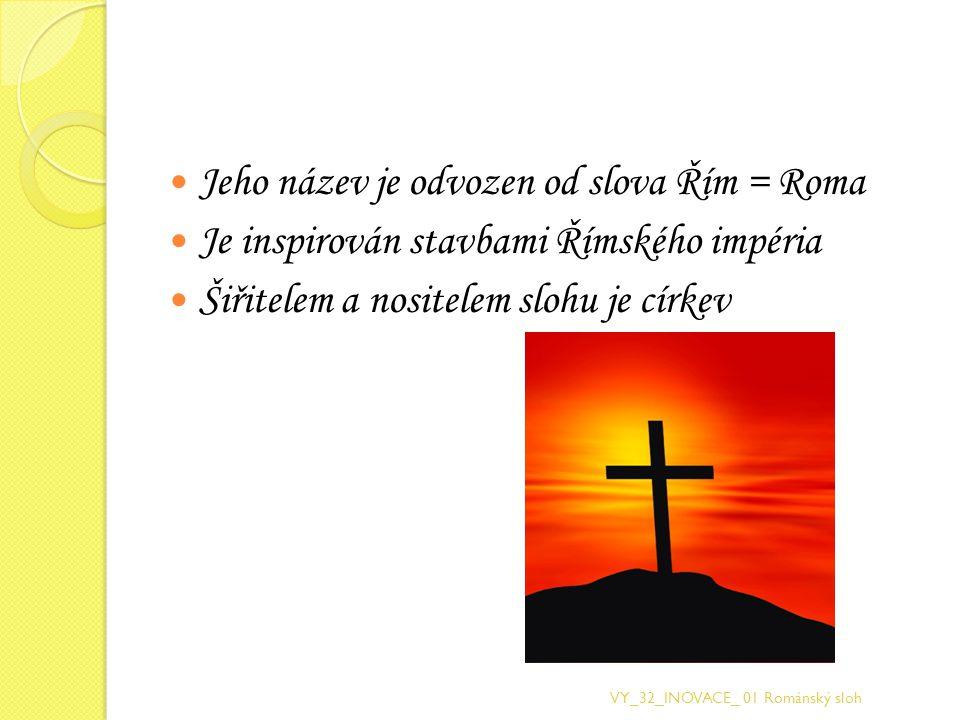Jeho název je odvozen od slova Řím = Roma Je inspirován stavbami Římského impéria Šiřitelem a nositelem slohu je církev VY_32_INOVACE_ 01 Románský slo