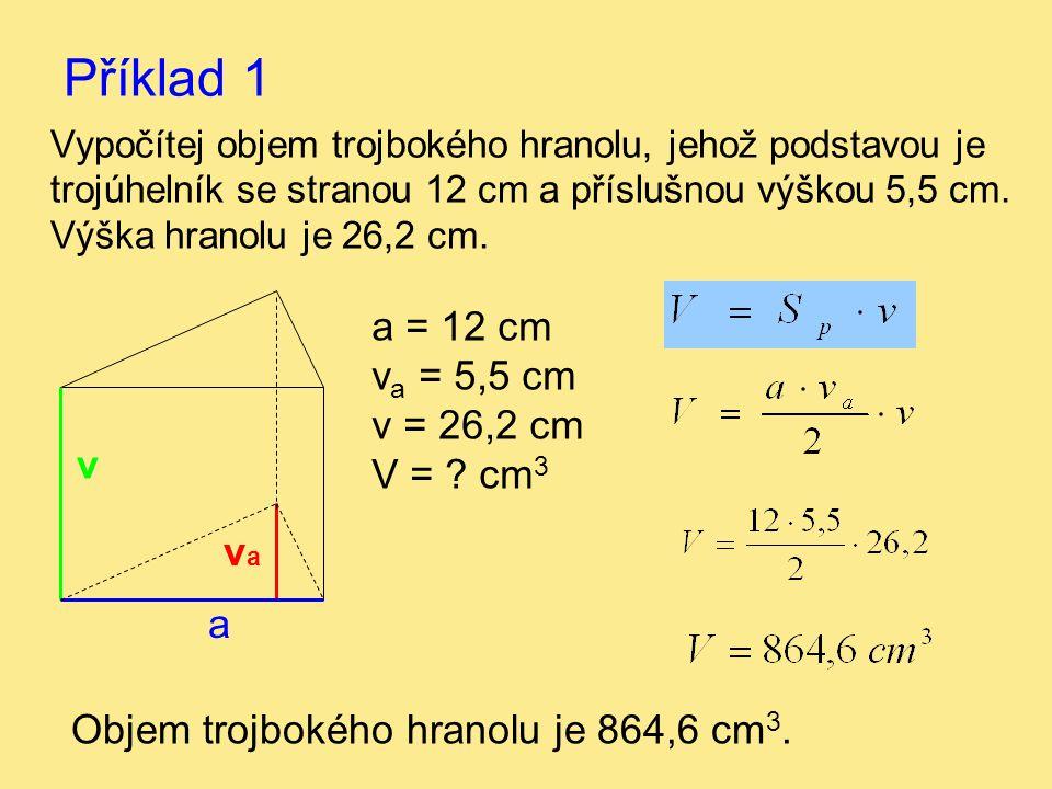 Příklad 1 Vypočítej objem trojbokého hranolu, jehož podstavou je trojúhelník se stranou 12 cm a příslušnou výškou 5,5 cm. Výška hranolu je 26,2 cm. a