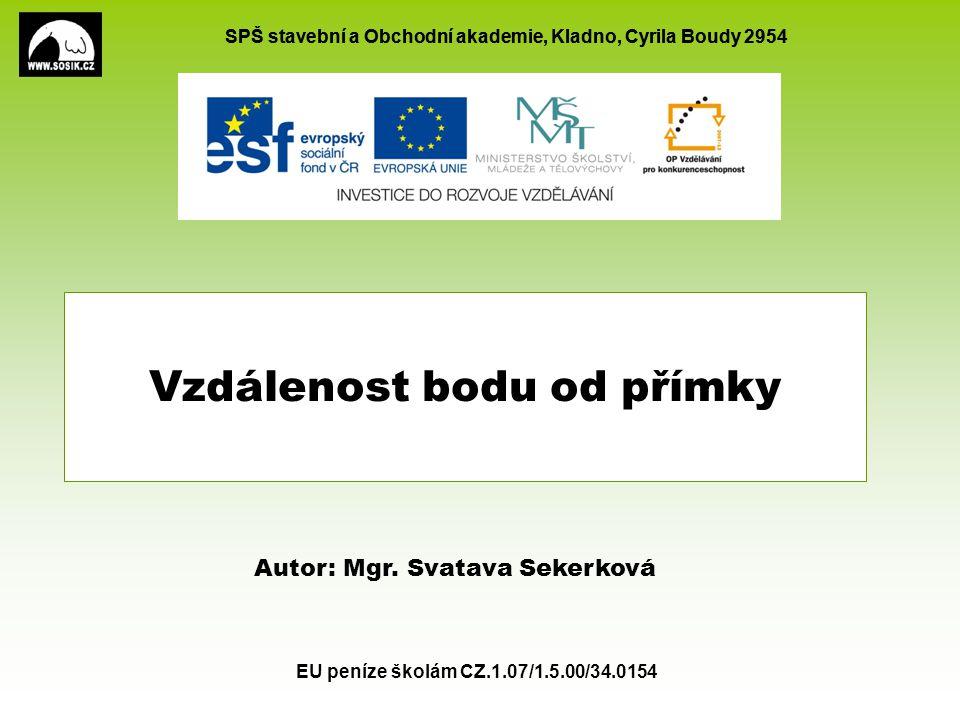 SPŠ stavební a Obchodní akademie, Kladno, Cyrila Boudy 2954 EU peníze školám CZ.1.07/1.5.00/34.0154 Vzdálenost bodu od přímky Autor: Mgr.