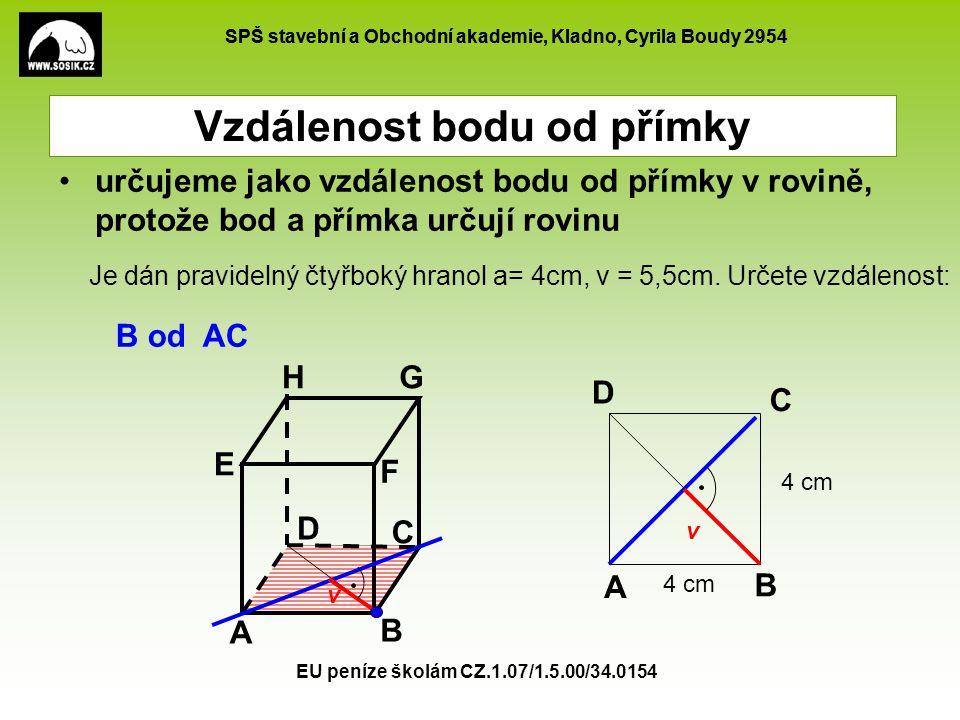 SPŠ stavební a Obchodní akademie, Kladno, Cyrila Boudy 2954 EU peníze školám CZ.1.07/1.5.00/34.0154 Vzdálenost bodu od přímky určujeme jako vzdálenost bodu od přímky v rovině, protože bod a přímka určují rovinu A B C D E F GH B od AC Je dán pravidelný čtyřboký hranol a= 4cm, v = 5,5cm.