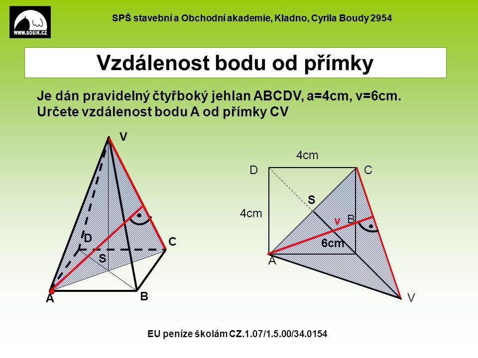 SPŠ stavební a Obchodní akademie, Kladno, Cyrila Boudy 2954 EU peníze školám CZ.1.07/1.5.00/34.0154 Vzdálenost bodu od přímky A B C D V Je dán pravidelný čtyřboký jehlan ABCDV, a=4cm, v=6cm.
