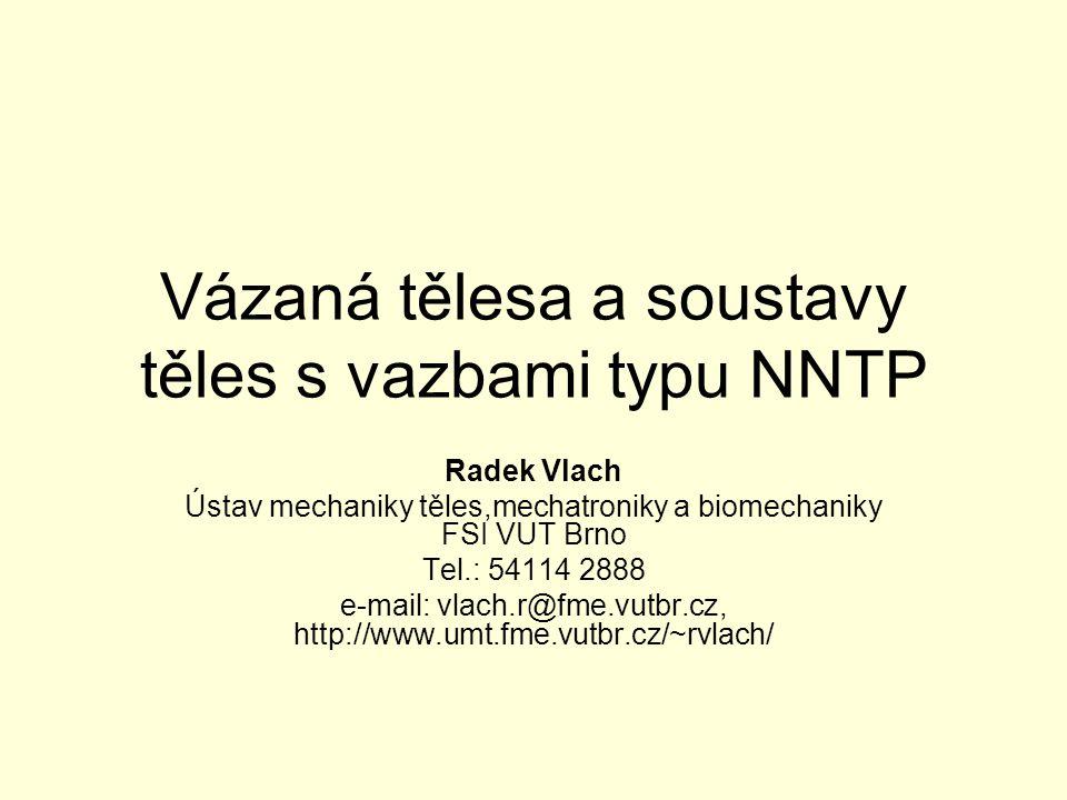 Vázaná tělesa a soustavy těles s vazbami typu NNTP Radek Vlach Ústav mechaniky těles,mechatroniky a biomechaniky FSI VUT Brno Tel.: 54114 2888 e-mail: vlach.r@fme.vutbr.cz, http://www.umt.fme.vutbr.cz/~rvlach/