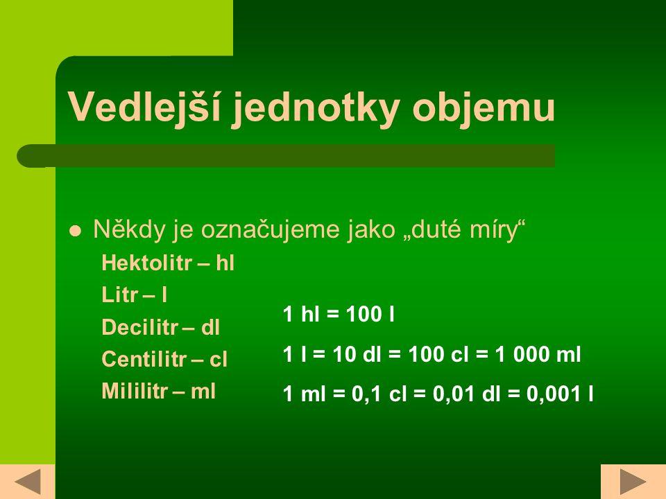 """Vedlejší jednotky objemu Někdy je označujeme jako """"duté míry Hektolitr – hl Litr – l Decilitr – dl Centilitr – cl Mililitr – ml 1 hl = 100 l 1 l = 10 dl = 100 cl = 1 000 ml 1 ml = 0,1 cl = 0,01 dl = 0,001 l"""
