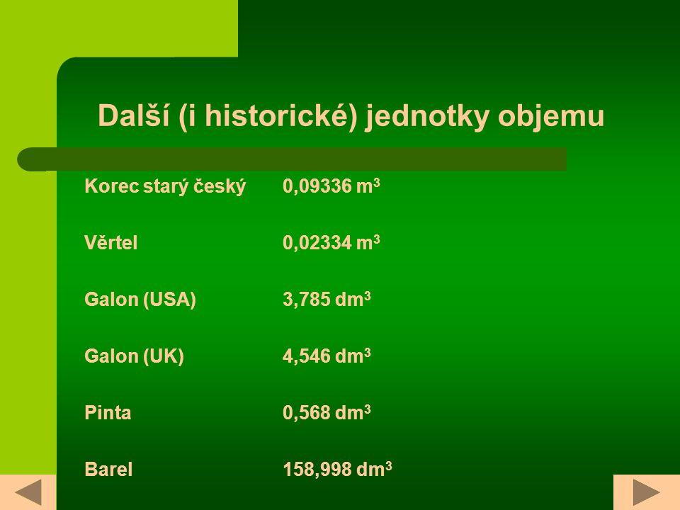 Další (i historické) jednotky objemu Korec starý český0,09336 m 3 Věrtel0,02334 m 3 Galon (USA)3,785 dm 3 Galon (UK)4,546 dm 3 Pinta0,568 dm 3 Barel158,998 dm 3