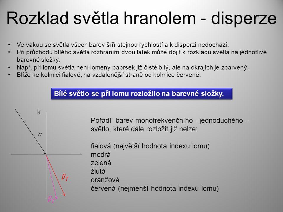 Rozklad světla hranolem - disperze Ve vakuu se světla všech barev šíří stejnou rychlostí a k disperzi nedochází. Při průchodu bílého světla rozhraním