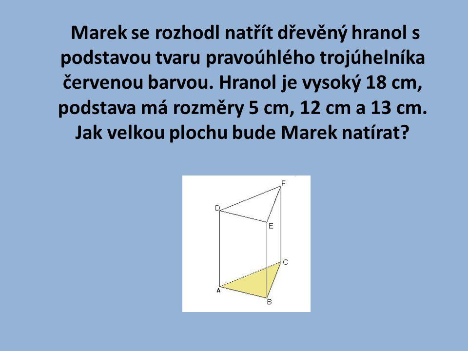 Marek se rozhodl natřít dřevěný hranol s podstavou tvaru pravoúhlého trojúhelníka červenou barvou. Hranol je vysoký 18 cm, podstava má rozměry 5 cm, 1