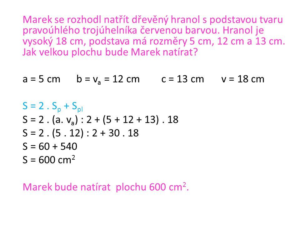 a = 5 cm b = v a = 12 cmc = 13 cmv = 18 cm S = 2. S p + S pl S = 2. (a. v a ) : 2 + (5 + 12 + 13). 18 S = 2. (5. 12) : 2 + 30. 18 S = 60 + 540 S = 600