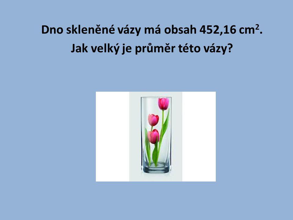 Dno skleněné vázy má obsah 452,16 cm 2.Jak velký je průměr této vázy.