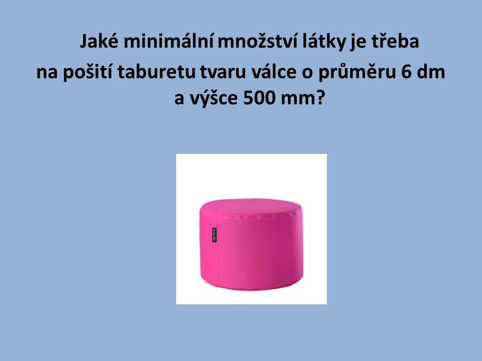 Jaké minimální množství látky je třeba na pošití taburetu tvaru válce o průměru 6 dm a výšce 500 mm?