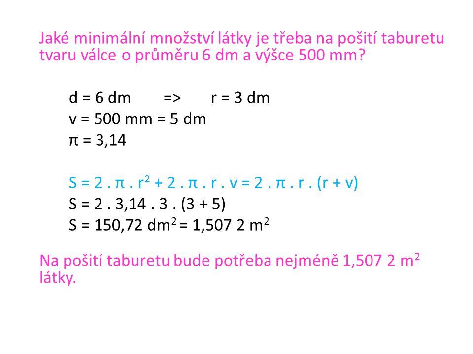 Jaké minimální množství látky je třeba na pošití taburetu tvaru válce o průměru 6 dm a výšce 500 mm? d = 6 dm=>r = 3 dm v = 500 mm = 5 dm π = 3,14 S =