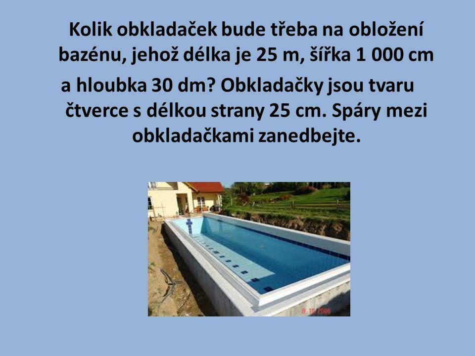 Kolik obkladaček bude třeba na obložení bazénu, jehož délka je 25 m, šířka 1 000 cm a hloubka 30 dm? Obkladačky jsou tvaru čtverce s délkou strany 25
