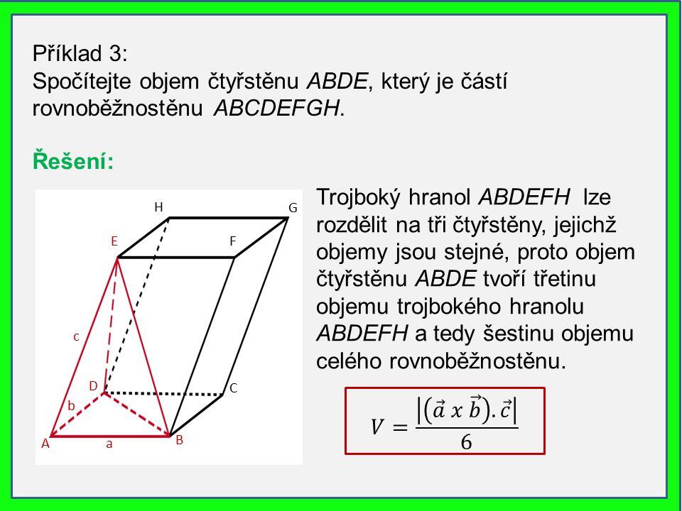 Příklad 3: Spočítejte objem čtyřstěnu ABDE, který je částí rovnoběžnostěnu ABCDEFGH. Řešení: A G B FE H D a b c C Trojboký hranol ABDEFH lze rozdělit