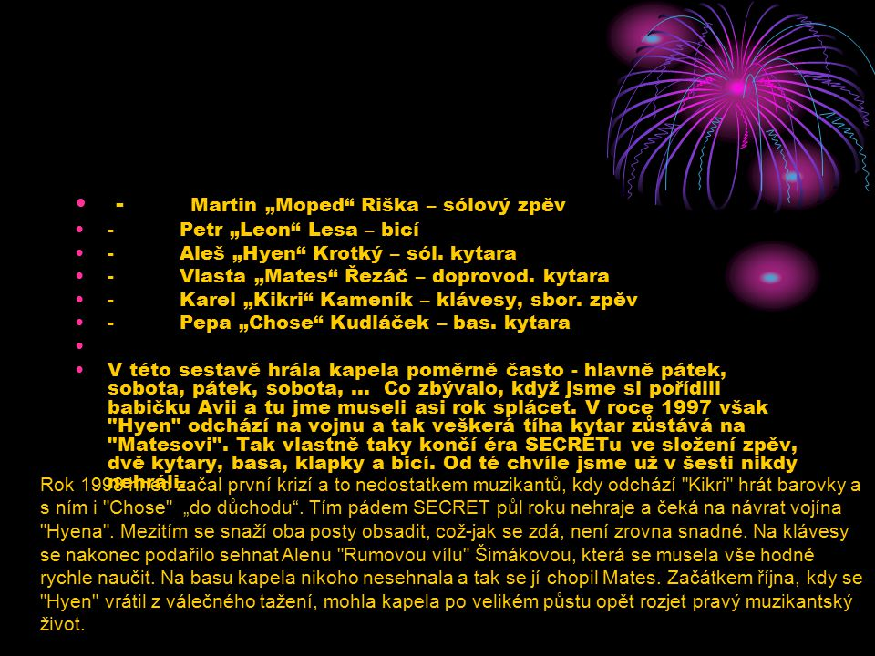 "- Martin ""Moped"" Riška – sólový zpěv - Petr ""Leon"" Lesa – bicí - Aleš ""Hyen"" Krotký – sól. kytara - Vlasta ""Mates"" Řezáč – doprovod. kytara - Karel ""K"