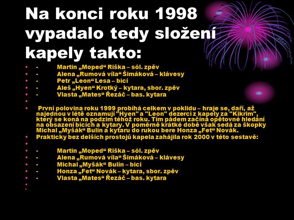 "Na konci roku 1998 vypadalo tedy složení kapely takto: - Martin ""Moped"" Riška – sól. zpěv - Alena ""Rumová víla"" Šimáková – klávesy - Petr ""Leon"" Lesa"