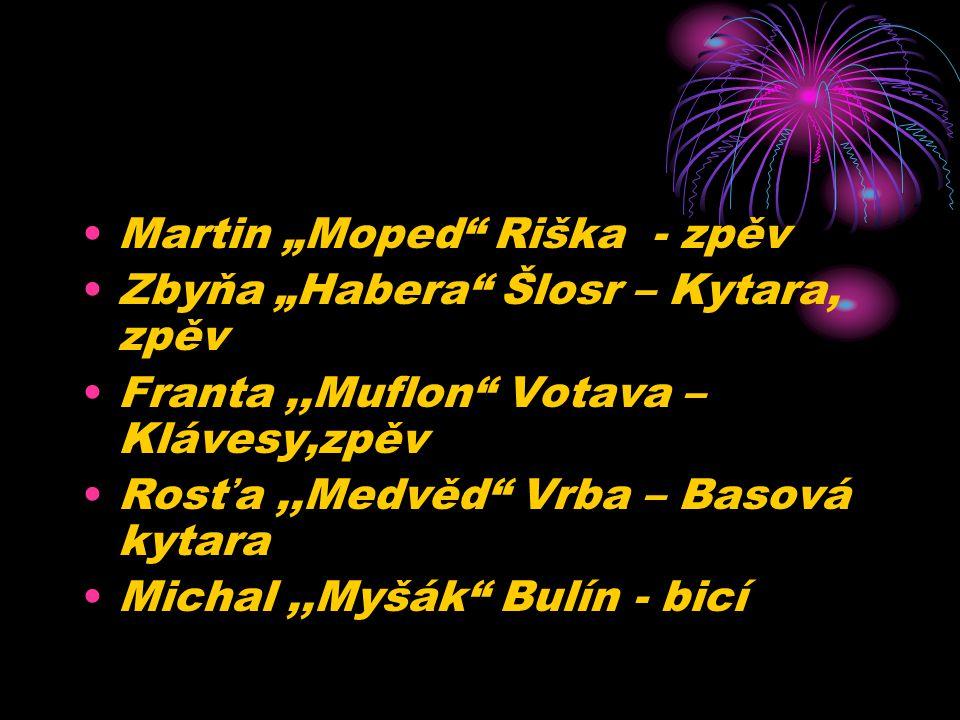 """Martin """"Moped"""" Riška - zpěv Zbyňa """"Habera"""" Šlosr – Kytara, zpěv Franta,,Muflon"""" Votava – Klávesy,zpěv Rosťa,,Medvěd"""" Vrba – Basová kytara Michal,,Myšá"""