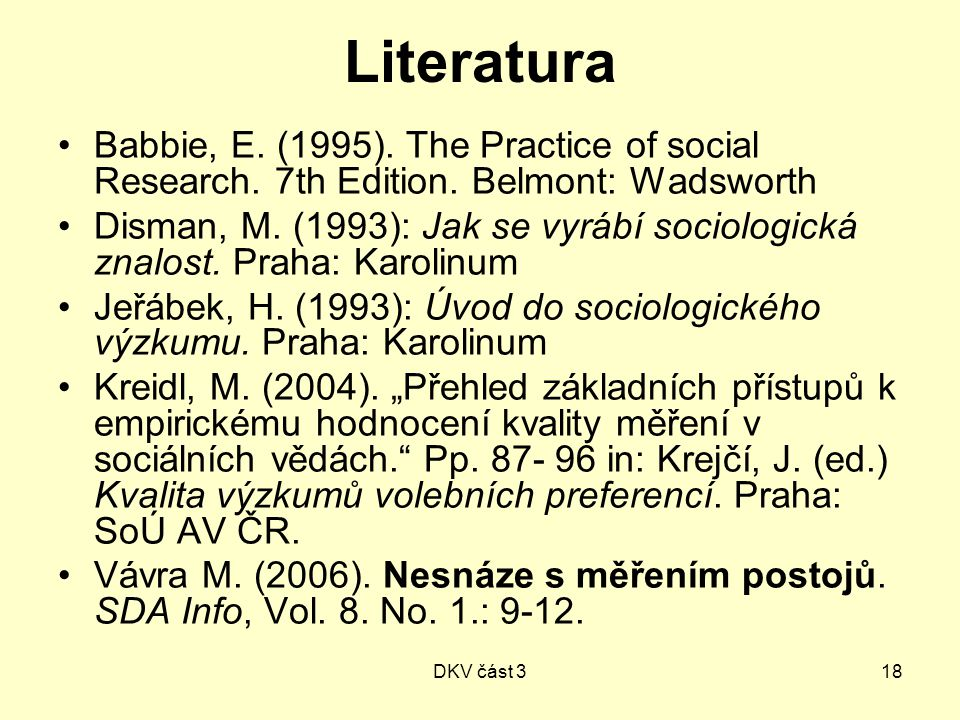 DKV část 318 Literatura Babbie, E. (1995). The Practice of social Research. 7th Edition. Belmont: Wadsworth Disman, M. (1993): Jak se vyrábí sociologi