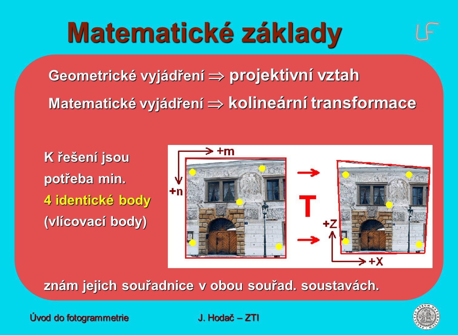 Matematické základy Matematické základy Geometrické vyjádření  projektivní vztah Matematické vyjádření  kolineární transformace K řešení jsou potřeba min.