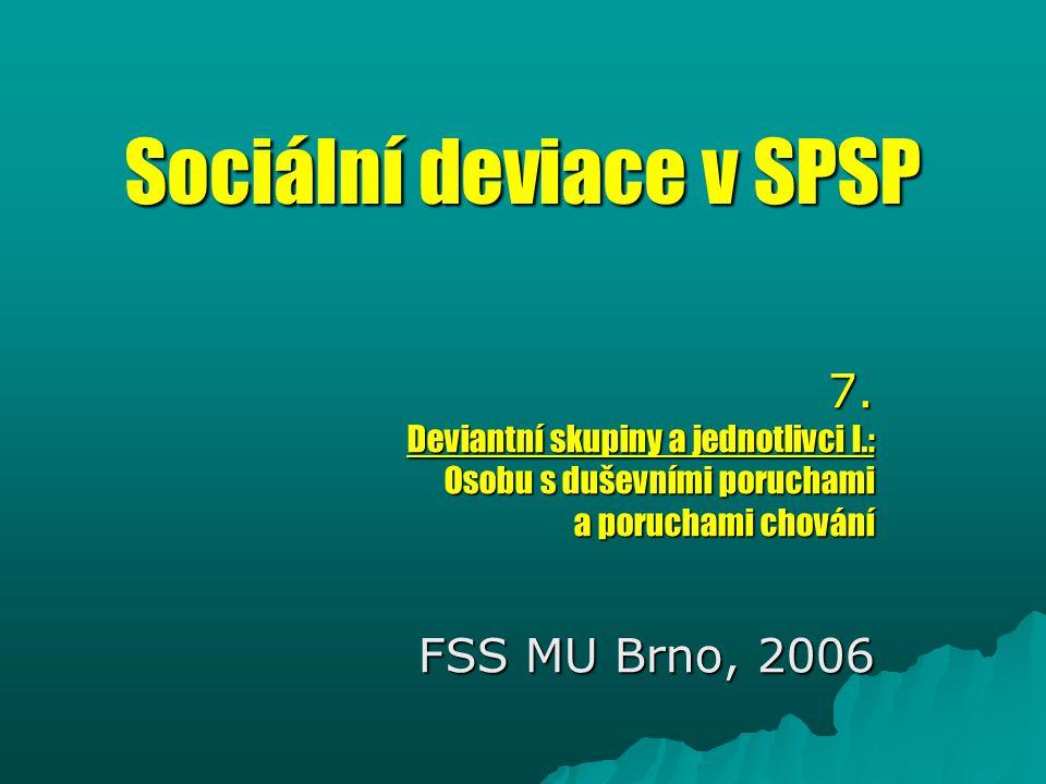 Sociální deviace v SPSP 7. Deviantní skupiny a jednotlivci I.: Osobu s duševními poruchami a poruchami chování FSS MU Brno, 2006