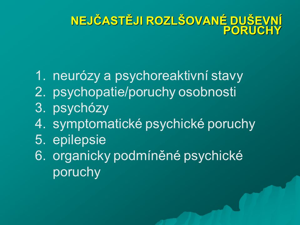 NEJČASTĚJI ROZLŠOVANÉ DUŠEVNÍ PORUCHY 1.neurózy a psychoreaktivní stavy 2.psychopatie/poruchy osobnosti 3.psychózy 4.symptomatické psychické poruchy 5