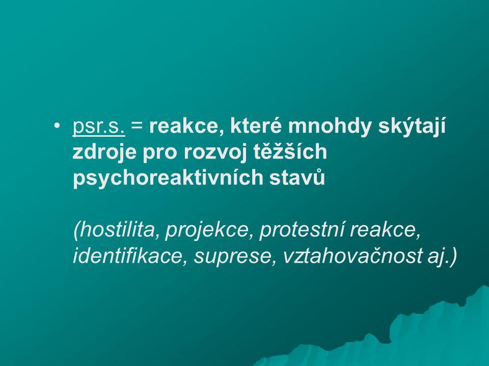 psr.s. = reakce, které mnohdy skýtají zdroje pro rozvoj těžších psychoreaktivních stavů (hostilita, projekce, protestní reakce, identifikace, suprese,