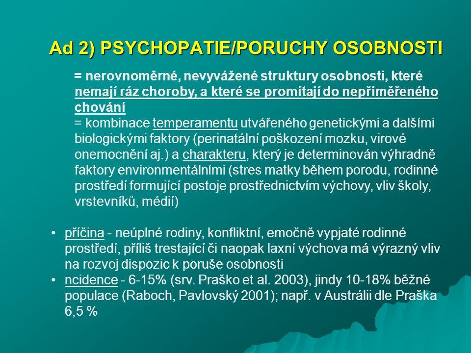 Ad 2) PSYCHOPATIE/PORUCHY OSOBNOSTI = nerovnoměrné, nevyvážené struktury osobnosti, které nemají ráz choroby, a které se promítají do nepřiměřeného ch