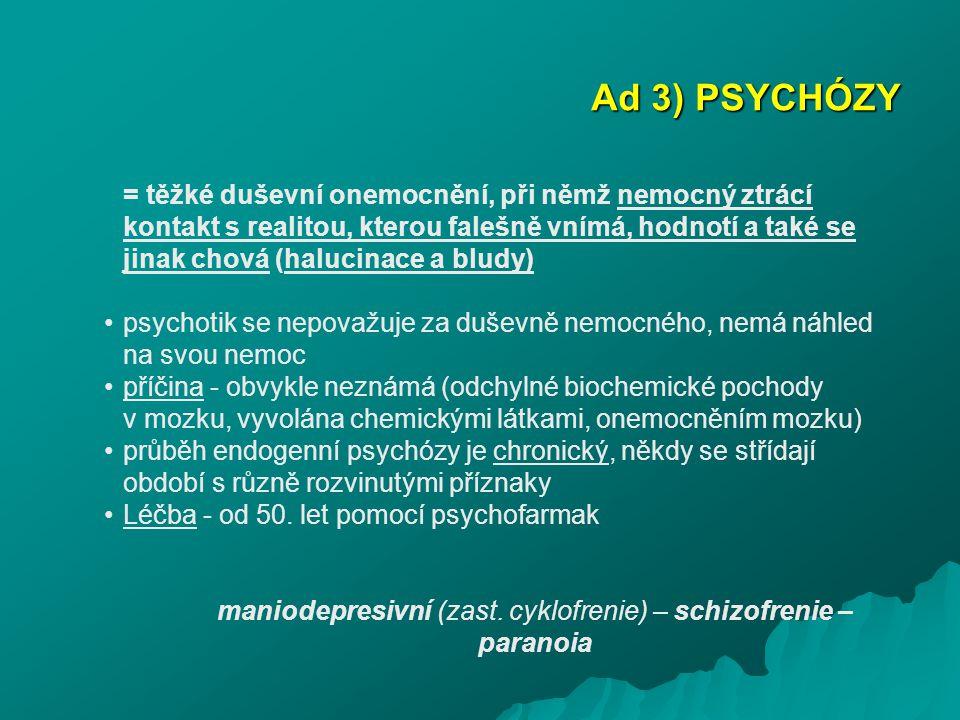 Ad 3) PSYCHÓZY = těžké duševní onemocnění, při němž nemocný ztrácí kontakt s realitou, kterou falešně vnímá, hodnotí a také se jinak chová (halucinace