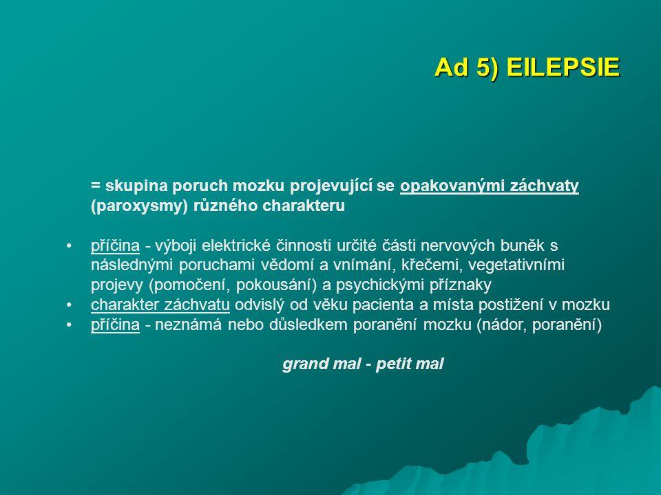 Ad 5) EILEPSIE = skupina poruch mozku projevující se opakovanými záchvaty (paroxysmy) různého charakteru příčina - výboji elektrické činnosti určité č