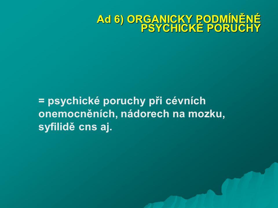 Ad 6) ORGANICKY PODMÍNĚNÉ PSYCHICKÉ PORUCHY = psychické poruchy při cévních onemocněních, nádorech na mozku, syfilidě cns aj.