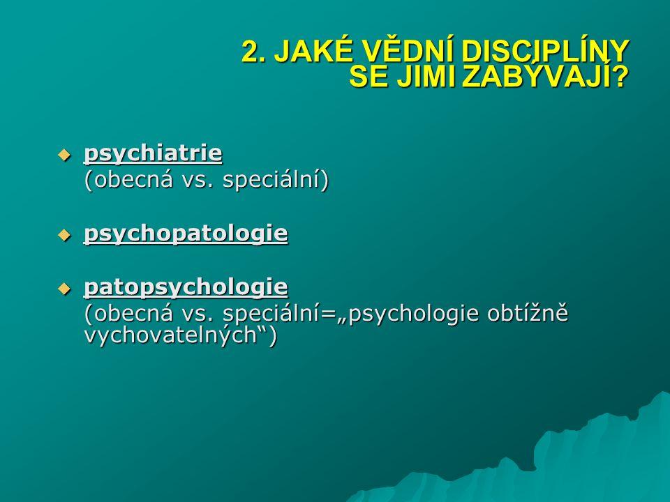 """ psychiatrie (obecná vs. speciální)  psychopatologie  patopsychologie (obecná vs. speciální=""""psychologie obtížně vychovatelných"""") 2. JAKÉ VĚDNÍ DIS"""