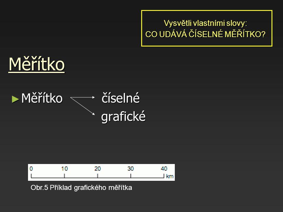 Měřítko ► Měřítko číselné grafické grafické Obr.5 Příklad grafického měřítka Vysvětli vlastními slovy: CO UDÁVÁ ČÍSELNÉ MĚŘÍTKO?