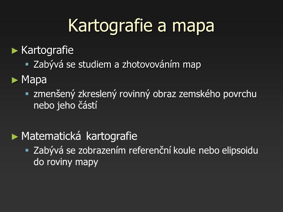 Kartografie a mapa ► Kartografie  Zabývá se studiem a zhotovováním map ► Mapa   zmenšený zkreslený rovinný obraz zemského povrchu nebo jeho částí ►