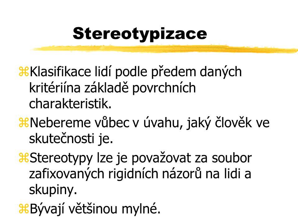 Stereotypizace zKlasifikace lidí podle předem daných kritériína základě povrchních charakteristik. zNebereme vůbec v úvahu, jaký člověk ve skutečnosti