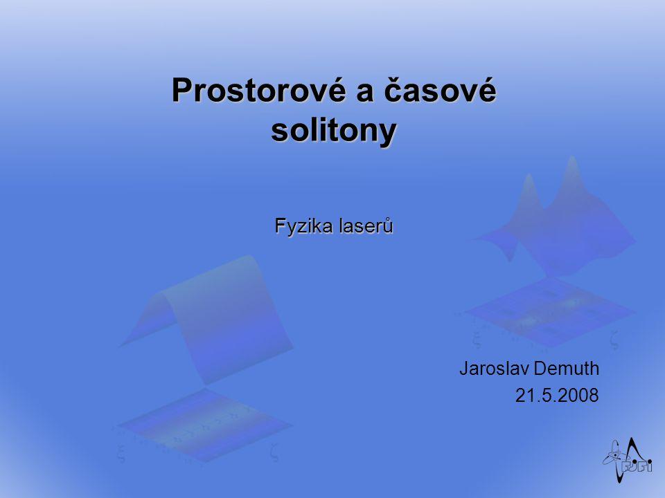 Prostorové a časové solitony Fyzika laserů Jaroslav Demuth 21.5.2008