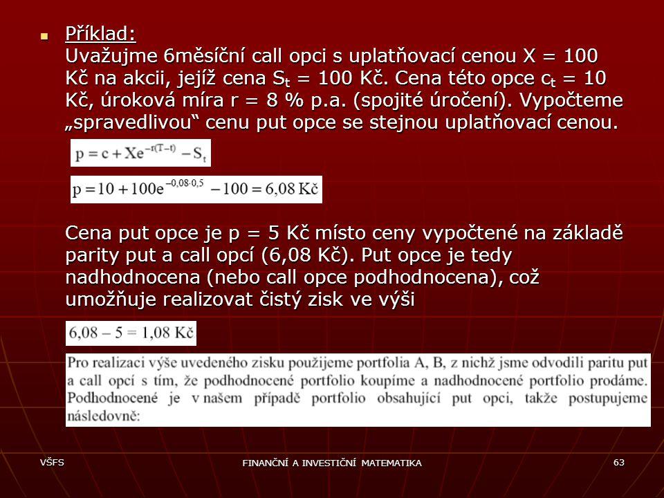 VŠFS FINANČNÍ A INVESTIČNÍ MATEMATIKA 63 Příklad: Uvažujme 6měsíční call opci s uplatňovací cenou X = 100 Kč na akcii, jejíž cena S t = 100 Kč. Cena t