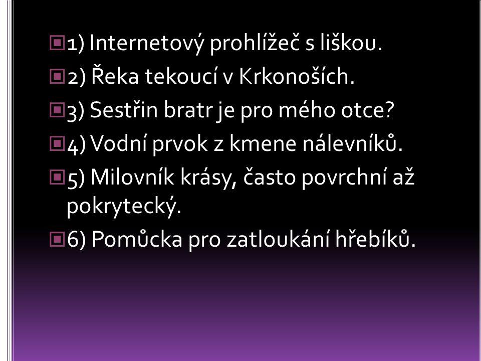 1) Internetový prohlížeč s liškou. 2) Řeka tekoucí v Krkonoších. 3) Sestřin bratr je pro mého otce? 4) Vodní prvok z kmene nálevníků. 5) Milovník krás