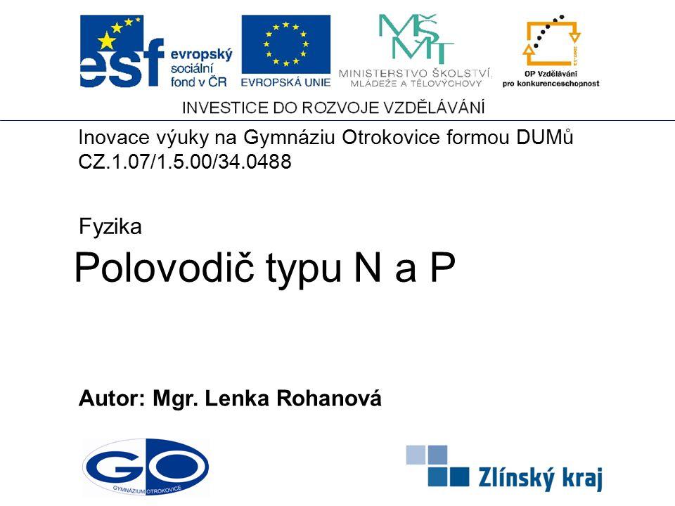 Polovodič typu N a P Autor: Mgr. Lenka Rohanová Fyzika Inovace výuky na Gymnáziu Otrokovice formou DUMů CZ.1.07/1.5.00/34.0488