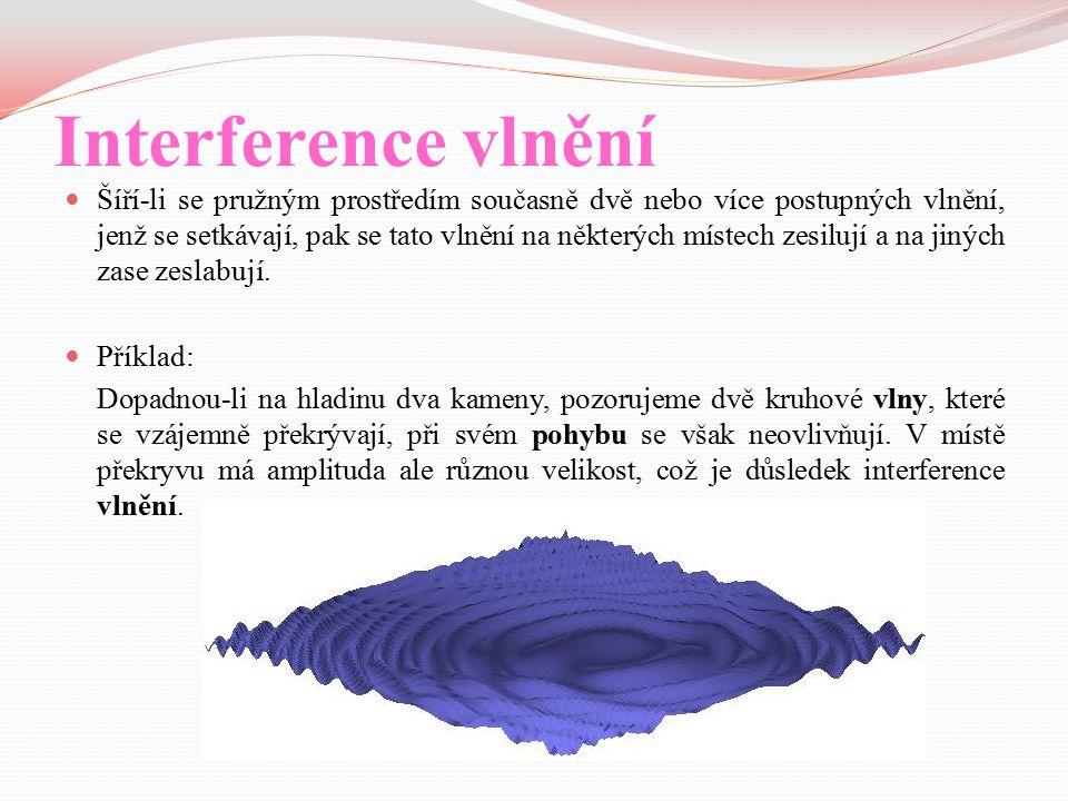 Interference vlnění Šíří-li se pružným prostředím současně dvě nebo více postupných vlnění, jenž se setkávají, pak se tato vlnění na některých místech