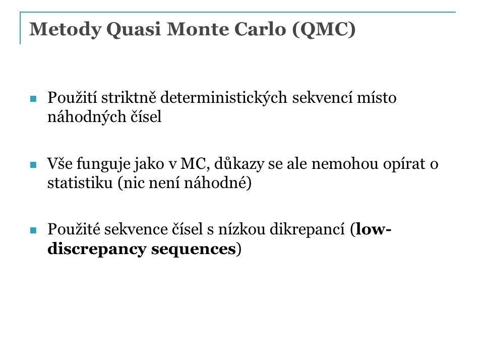 Metody Quasi Monte Carlo (QMC) Použití striktně deterministických sekvencí místo náhodných čísel Vše funguje jako v MC, důkazy se ale nemohou opírat o statistiku (nic není náhodné) Použité sekvence čísel s nízkou dikrepancí (low- discrepancy sequences)