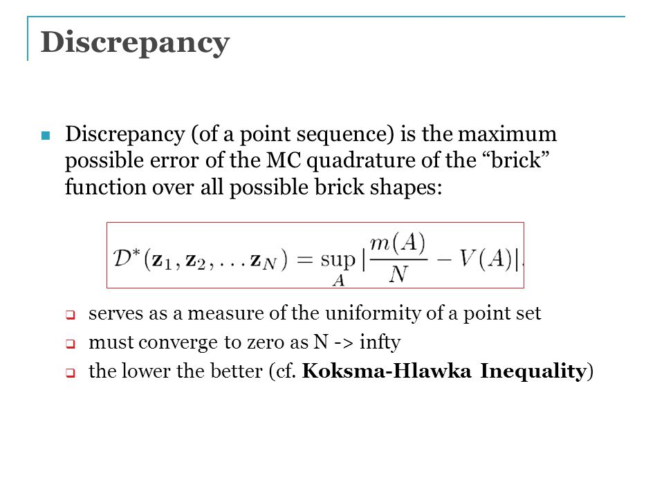 Discrepancy Discrepancy (of a point sequence) is the maximum possible error of the MC quadrature of the brick function over all possible brick shapes:  serves as a measure of the uniformity of a point set  must converge to zero as N -> infty  the lower the better (cf.