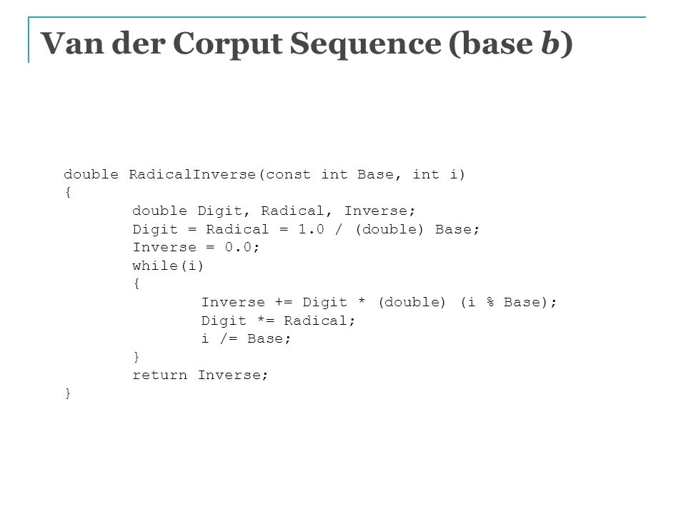 Van der Corput Sequence (base b) double RadicalInverse(const int Base, int i) { double Digit, Radical, Inverse; Digit = Radical = 1.0 / (double) Base; Inverse = 0.0; while(i) { Inverse += Digit * (double) (i % Base); Digit *= Radical; i /= Base; } return Inverse; }