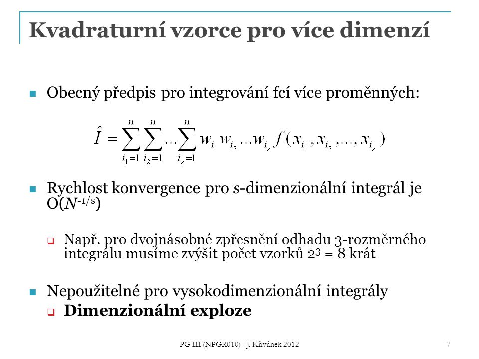 Kvadraturní vzorce pro více dimenzí Obecný předpis pro integrování fcí více proměnných: Rychlost konvergence pro s-dimenzionální integrál je O(N -1/s )  Např.