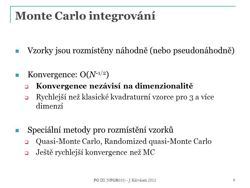 Monte Carlo integrování Vzorky jsou rozmístěny náhodně (nebo pseudonáhodně) Konvergence: O(N -1/2 )  Konvergence nezávisí na dimenzionalitě  Rychlejší než klasické kvadraturní vzorce pro 3 a více dimenzí Speciální metody pro rozmístění vzorků  Quasi-Monte Carlo, Randomized quasi-Monte Carlo  Ještě rychlejší konvergence než MC PG III (NPGR010) - J.