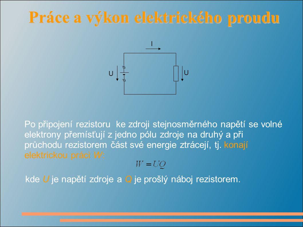 Práce a výkon elektrického proudu Práce a výkon elektrického proudu Po připojení rezistoru ke zdroji stejnosměrného napětí se volné elektrony přemísťují z jedno pólu zdroje na druhý a při průchodu rezistorem část své energie ztrácejí, tj.