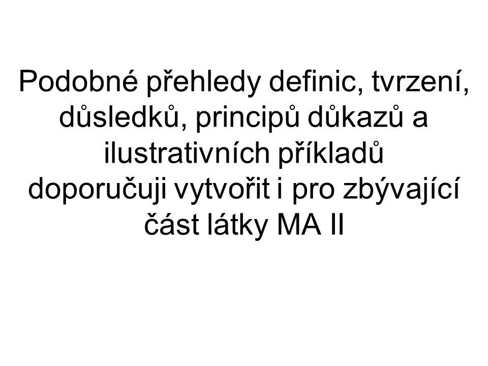 Podobné přehledy definic, tvrzení, důsledků, principů důkazů a ilustrativních příkladů doporučuji vytvořit i pro zbývající část látky MA II
