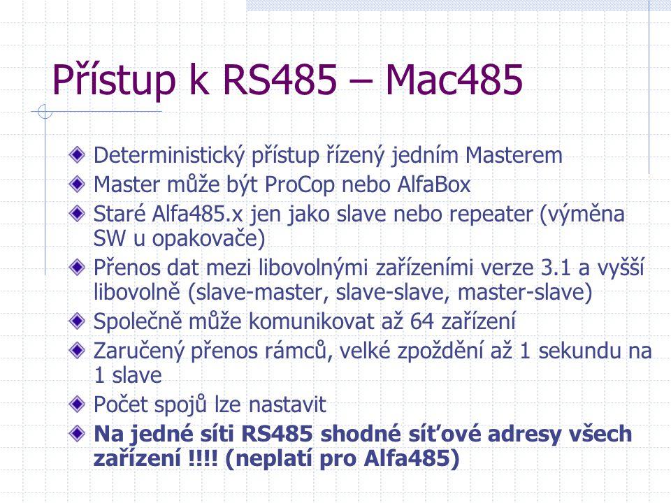 Přístup k RS485 – Mac485 Deterministický přístup řízený jedním Masterem Master může být ProCop nebo AlfaBox Staré Alfa485.x jen jako slave nebo repeater (výměna SW u opakovače) Přenos dat mezi libovolnými zařízeními verze 3.1 a vyšší libovolně (slave-master, slave-slave, master-slave) Společně může komunikovat až 64 zařízení Zaručený přenos rámců, velké zpoždění až 1 sekundu na 1 slave Počet spojů lze nastavit Na jedné síti RS485 shodné síťové adresy všech zařízení !!!.