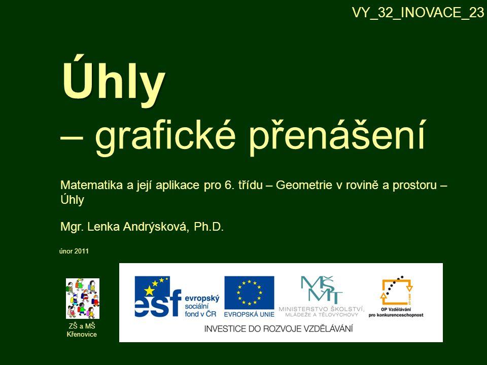 Úhly Úhly – grafické přenášení ZŠ a MŠ Křenovice Mgr. Lenka Andrýsková, Ph.D. únor 2011 Matematika a její aplikace pro 6. třídu – Geometrie v rovině a