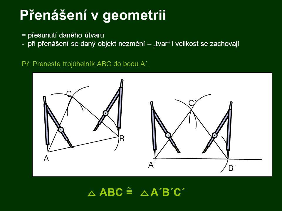 """+ Přenášení v geometrii = přesunutí daného útvaru - při přenášení se daný objekt nezmění – """"tvar"""" i velikost se zachovají Př. Přeneste trojúhelník ABC"""