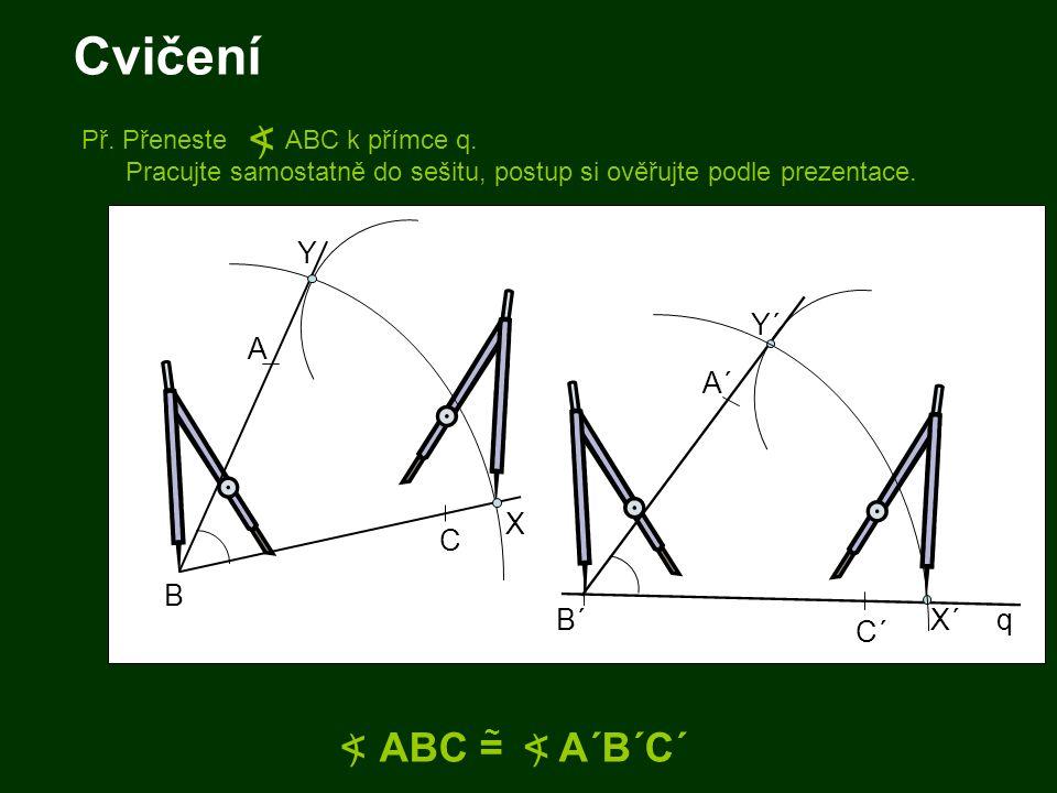 Cvičení B A C B´ A´ C´ ABC = A´B´C´ ~ < ) < ) X Y X´ Y´ q Př. Přeneste ABC k přímce q. Pracujte samostatně do sešitu, postup si ověřujte podle prezent