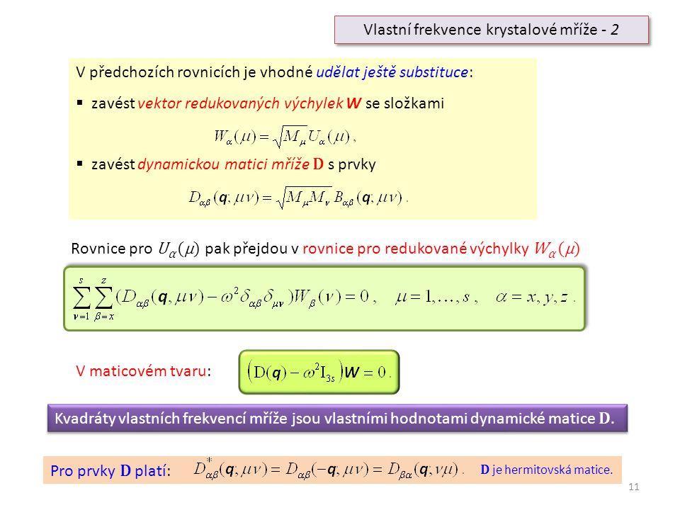 11 Vlastní frekvence krystalové mříže - 2 V předchozích rovnicích je vhodné udělat ještě substituce:  zavést vektor redukovaných výchylek W se složka